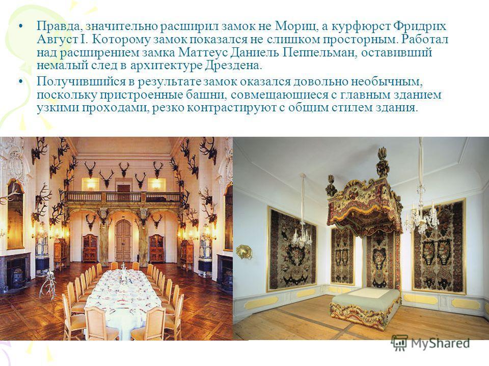 Правда, значительно расширил замок не Мориц, а курфюрст Фридрих Август I. Которому замок показался не слишком просторным. Работал над расширением замка Маттеус Даниель Пеппельман, оставивший немалый след в архитектуре Дрездена. Получившийся в результ