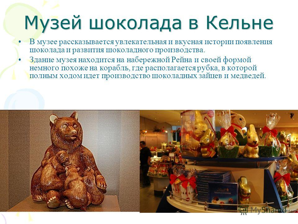 Музей шоколада в Кельне В музее рассказывается увлекательная и вкусная истории появления шоколада и развития шоколадного производства. Здание музея находится на набережной Рейна и своей формой немного похоже на корабль, где располагается рубка, в кот