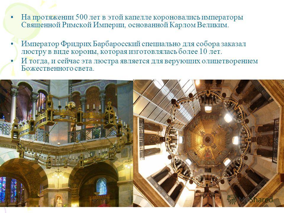 На протяжении 500 лет в этой капелле короновались императоры Священной Римской Империи, основанной Карлом Великим. Император Фридрих Барбаросский специально для собора заказал люстру в виде короны, которая изготовлялась более 10 лет. И тогда, и сейча