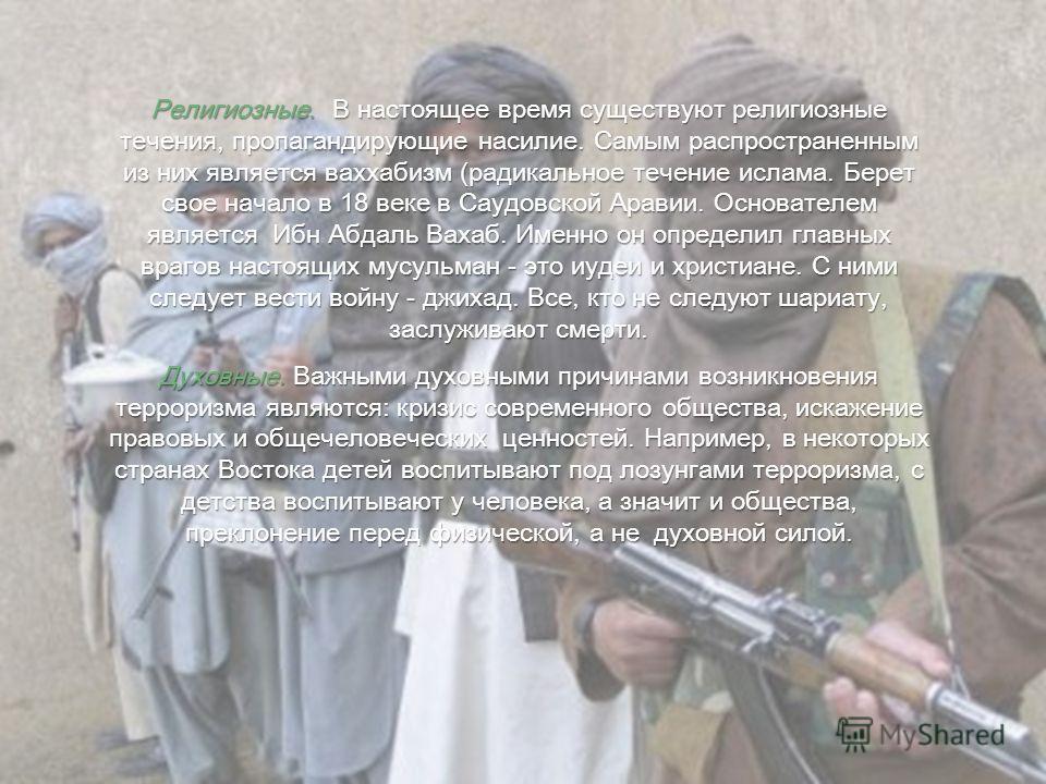 Религиозные. В настоящее время существуют религиозные течения, пропагандирующие насилие. Самым распространенным из них является ваххабизм (радикальное течение ислама. Берет свое начало в 18 веке в Саудовской Аравии. Основателем является Ибн Абдаль Ва