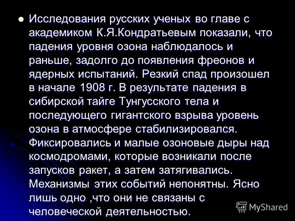 Исследования русских ученых во главе с академиком К.Я.Кондратьевым показали, что падения уровня озона наблюдалось и раньше, задолго до появления фреонов и ядерных испытаний. Резкий спад произошел в начале 1908 г. В результате падения в сибирской тайг