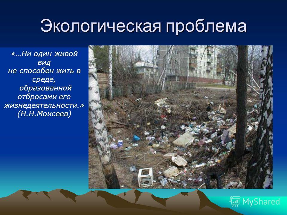 Экологическая проблема «…Ни один живой вид не способен жить в среде, образованной отбросами его жизнедеятельности.» (Н.Н.Моисеев)