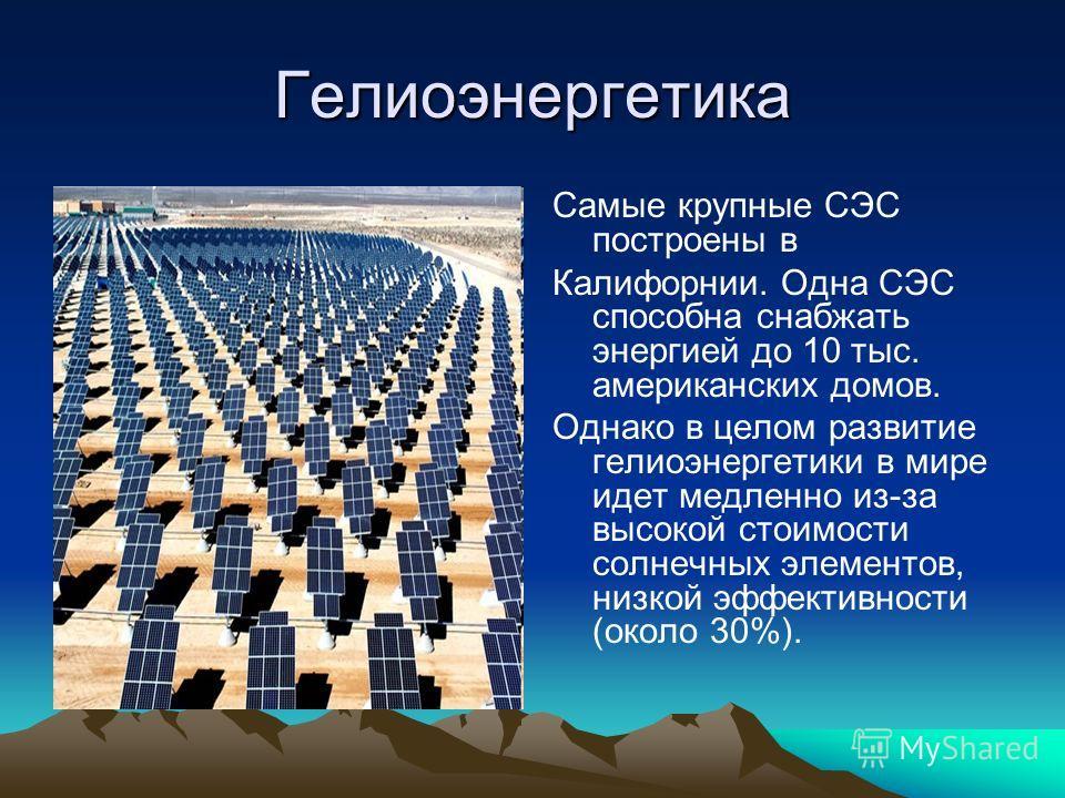 Гелиоэнергетика Самые крупные СЭС построены в Калифорнии. Одна СЭС способна снабжать энергией до 10 тыс. американских домов. Однако в целом развитие гелиоэнергетики в мире идет медленно из-за высокой стоимости солнечных элементов, низкой эффективност