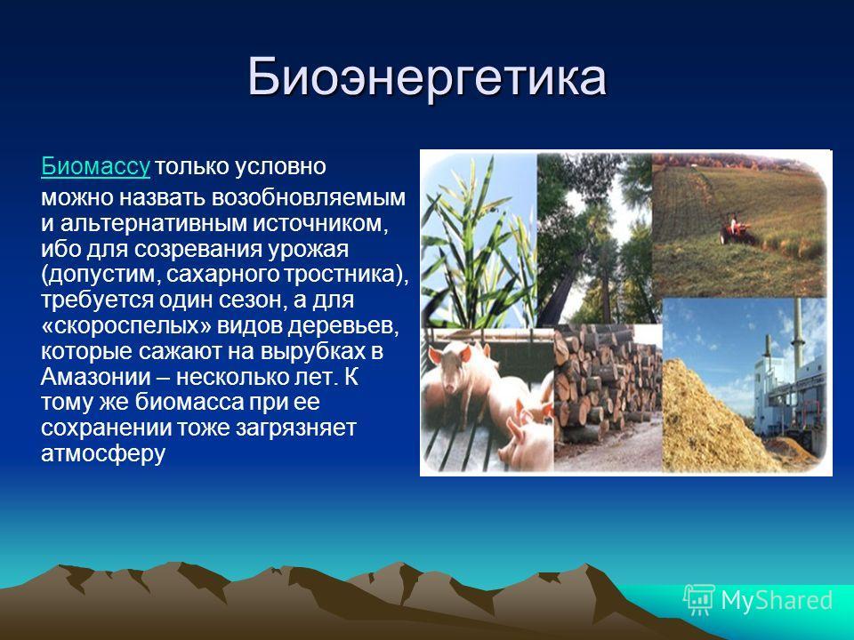 Биоэнергетика БиомассуБиомассу только условно можно назвать возобновляемым и альтернативным источником, ибо для созревания урожая (допустим, сахарного тростника), требуется один сезон, а для «скороспелых» видов деревьев, которые сажают на вырубках в