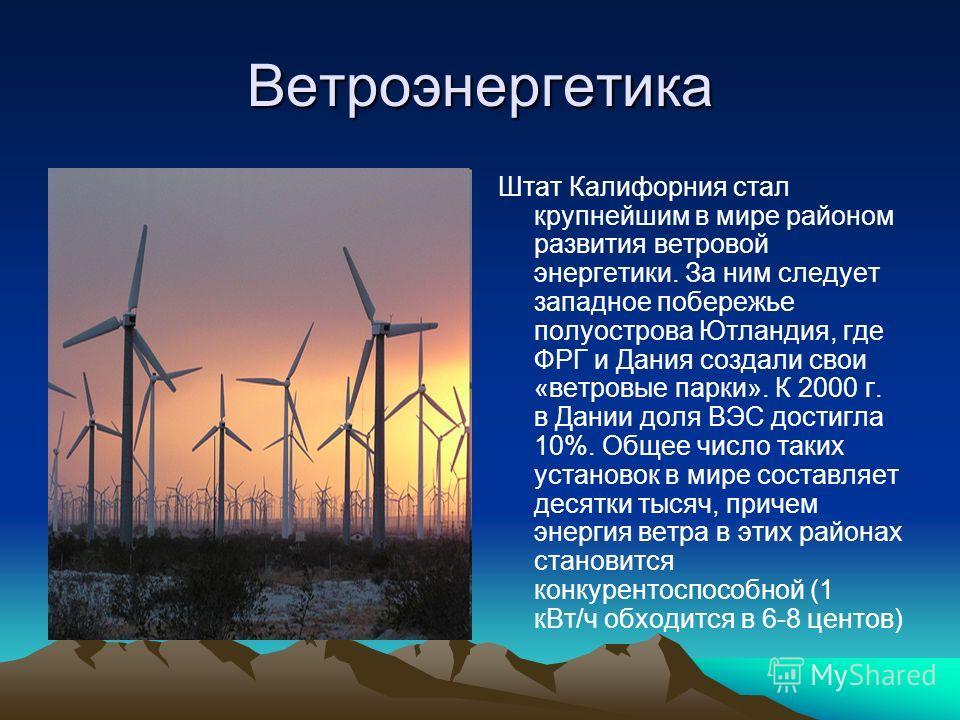 Ветроэнергетика Штат Калифорния стал крупнейшим в мире районом развития ветровой энергетики. За ним следует западное побережье полуострова Ютландия, где ФРГ и Дания создали свои «ветровые парки». К 2000 г. в Дании доля ВЭС достигла 10%. Общее число т