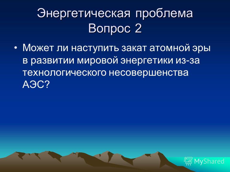 Энергетическая проблема Вопрос 2 Может ли наступить закат атомной эры в развитии мировой энергетики из-за технологического несовершенства АЭС?