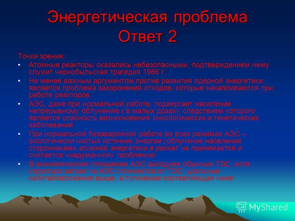 Энергетическая проблема Ответ 2 Точки зрения: Атомные реакторы оказались небезопасными, подтверждением чему служит чернобыльская трагедия 1986 г. Не менее важным аргументом против развития ядерной энергетики является проблема захоронения отходов, кот