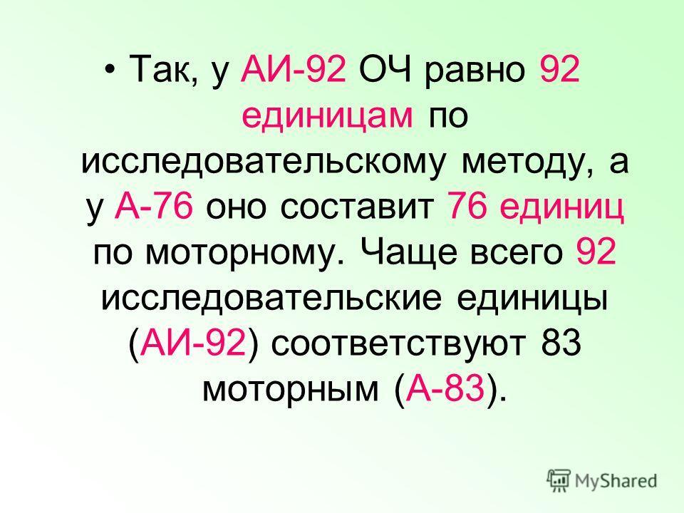 Так, у АИ-92 ОЧ равно 92 единицам по исследовательскому методу, а у А-76 оно составит 76 единиц по моторному. Чаще всего 92 исследовательские единицы (АИ-92) соответствуют 83 моторным (А-83).