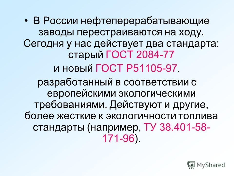 В России нефтеперерабатывающие заводы перестраиваются на ходу. Сегодня у нас действует два стандарта: старый ГОСТ 2084-77 и новый ГОСТ Р51105-97, разработанный в соответствии с европейскими экологическими требованиями. Действуют и другие, более жестк