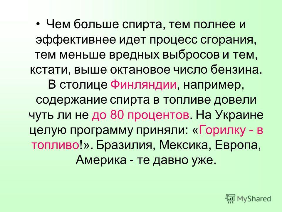 Чем больше спирта, тем полнее и эффективнее идет процесс сгорания, тем меньше вредных выбросов и тем, кстати, выше октановое число бензина. В столице Финляндии, например, содержание спирта в топливе довели чуть ли не до 80 процентов. На Украине целую