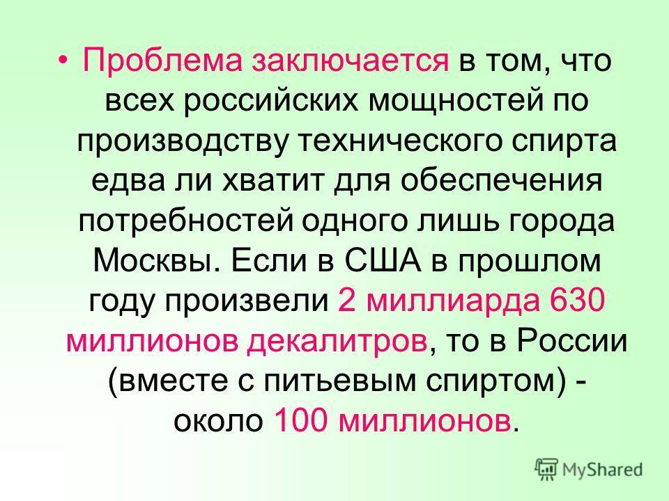 Проблема заключается в том, что всех российских мощностей по производству технического спирта едва ли хватит для обеспечения потребностей одного лишь города Москвы. Если в США в прошлом году произвели 2 миллиарда 630 миллионов декалитров, то в России