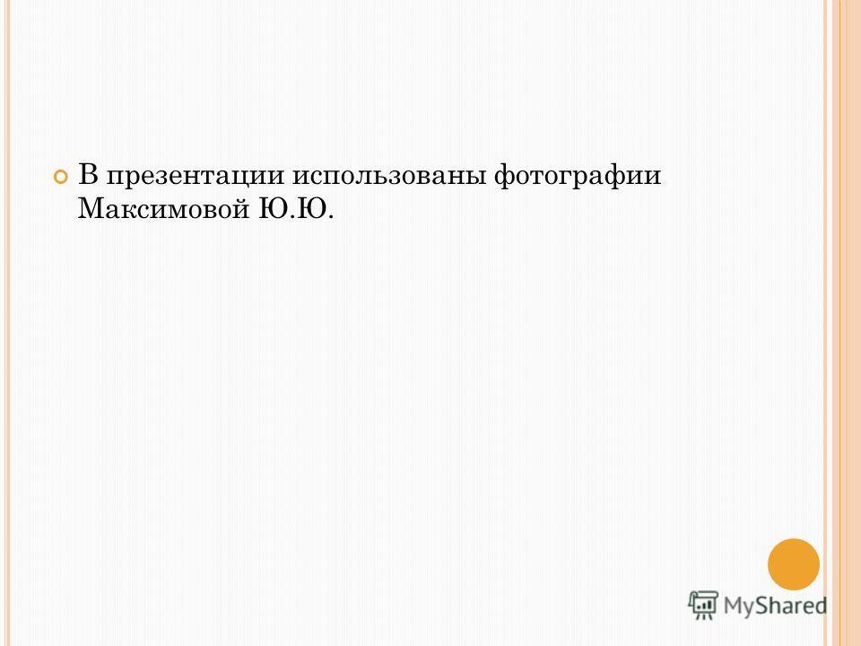 В презентации использованы фотографии Максимовой Ю.Ю.