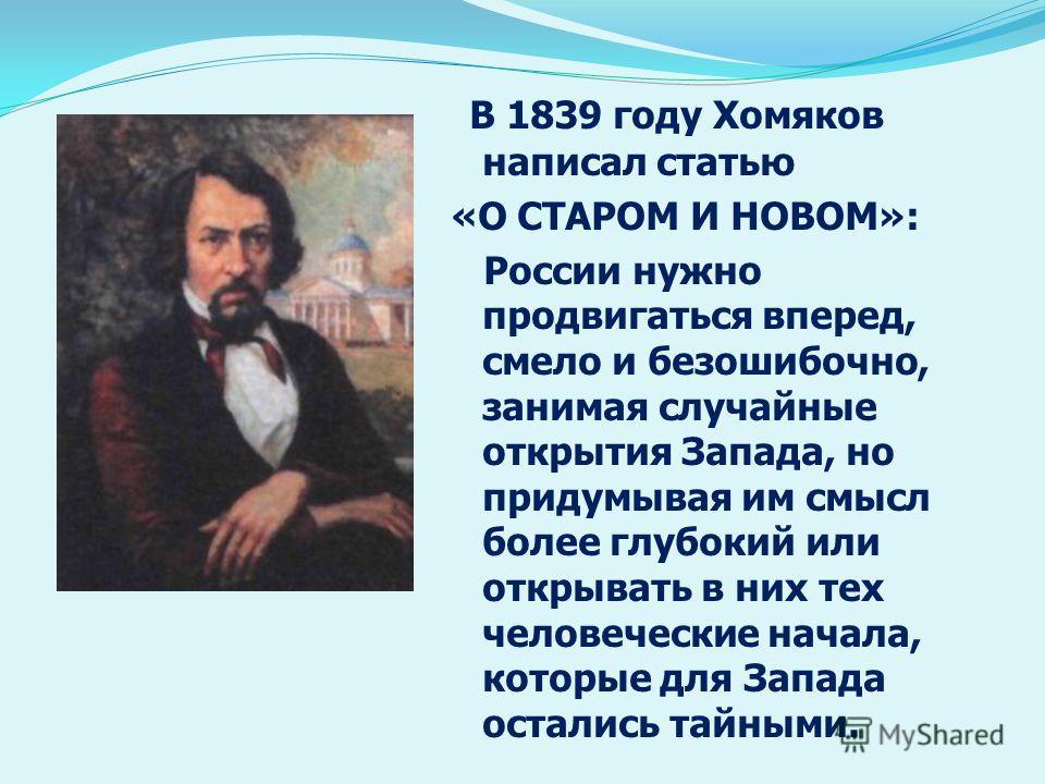 В 1839 году Хомяков написал статью «О СТАРОМ И НОВОМ»: России нужно продвигаться вперед, смело и безошибочно, занимая случайные открытия Запада, но придумывая им смысл более глубокий или открывать в них тех человеческие начала, которые для Запада ост
