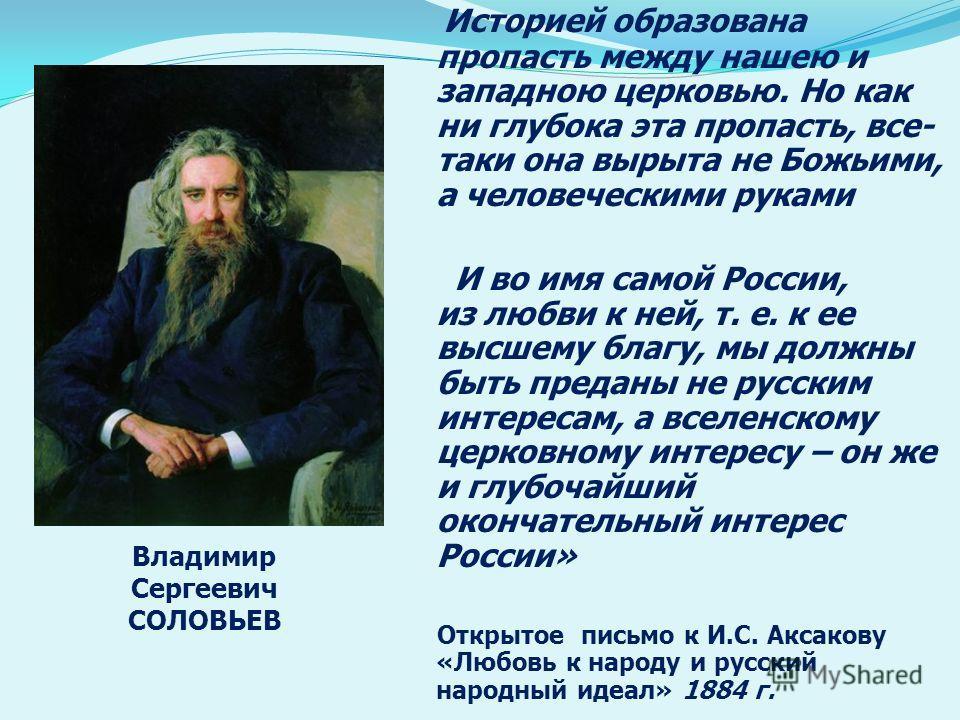 Историей образована пропасть между нашею и западною церковью. Но как ни глубока эта пропасть, все- таки она вырыта не Божьими, а человеческими руками И во имя самой России, из любви к ней, т. е. к ее высшему благу, мы должны быть преданы не русским и