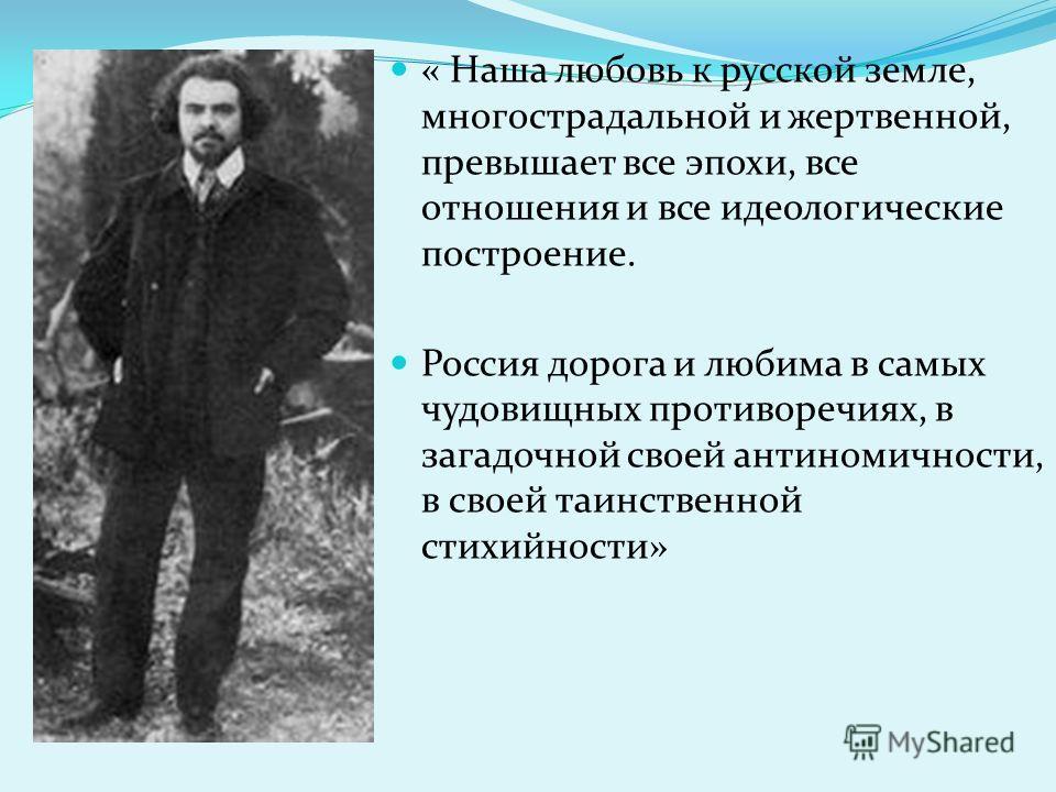 « Наша любовь к русской земле, многострадальной и жертвенной, превышает все эпохи, все отношения и все идеологические построение. Россия дорога и любима в самых чудовищных противоречиях, в загадочной своей антиномичности, в своей таинственной стихийн