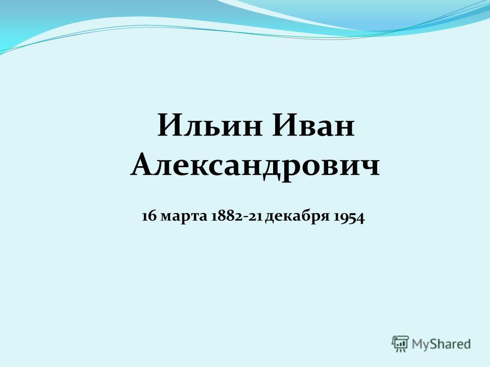 Ильин Иван Александрович 16 марта 1882-21 декабря 1954