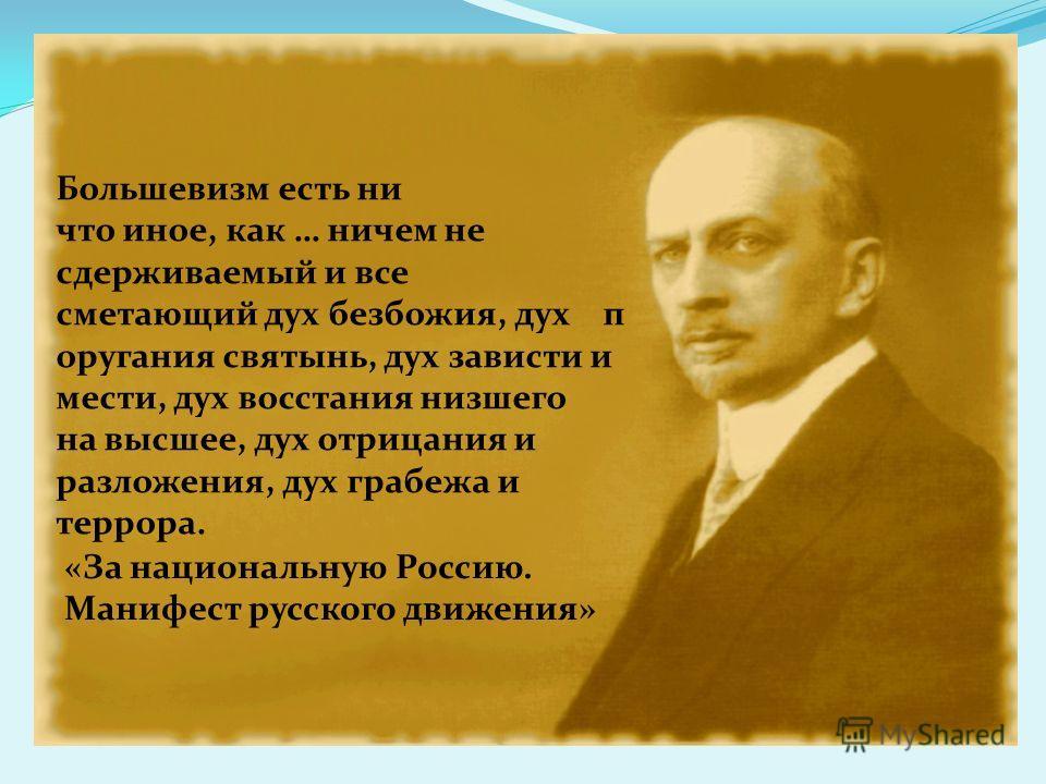 Большевизм есть ни что иное, как … ничем не сдерживаемый и все сметающий дух безбожия, дух п оругания святынь, дух зависти и мести, дух восстания низшего на высшее, дух отрицания и разложения, дух грабежа и террора. «За национальную Россию. Манифест