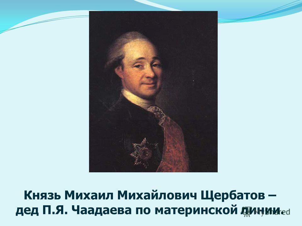 Князь Михаил Михайлович Щербатов – дед П.Я. Чаадаева по материнской линии.