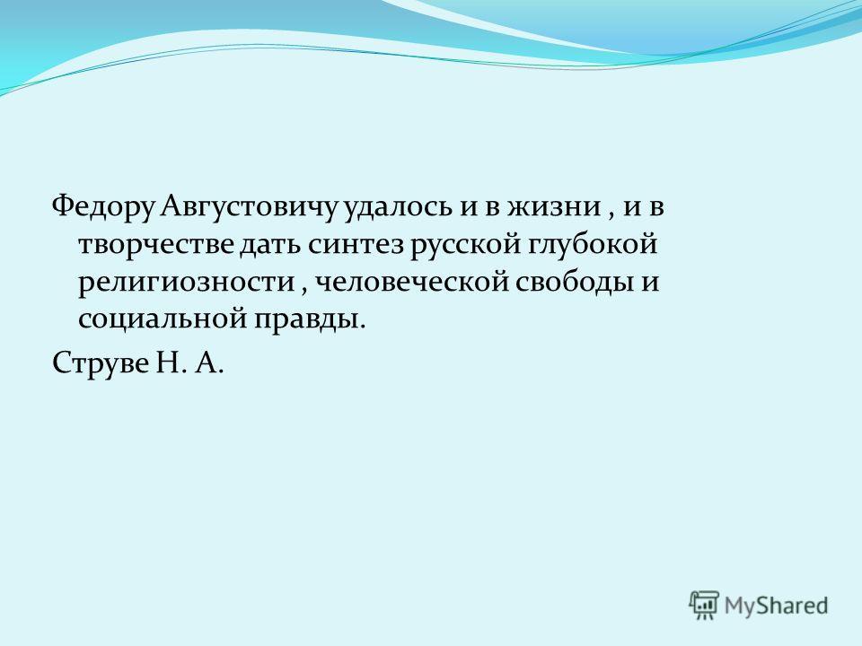 Федору Августовичу удалось и в жизни, и в творчестве дать синтез русской глубокой религиозности, человеческой свободы и социальной правды. Струве Н. А.