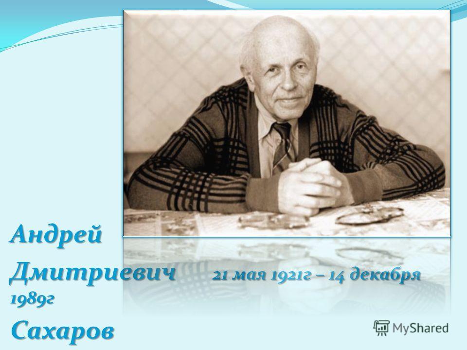 Андрей Дмитриевич 21 мая 1921г – 14 декабря 1989г Сахаров