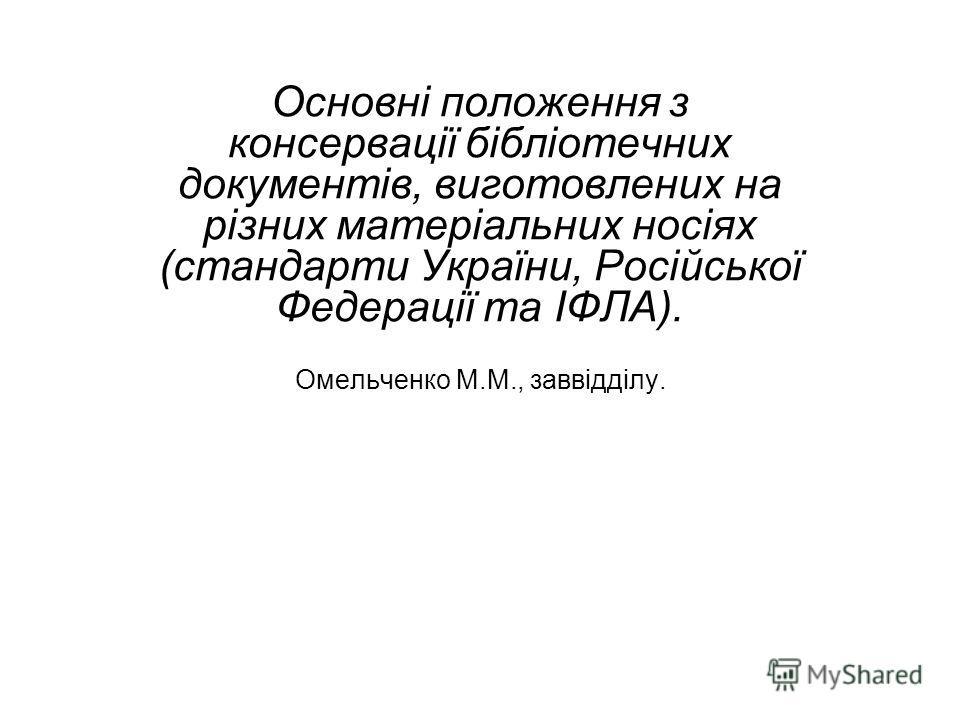 Основні положення з консервації бібліотечних документів, виготовлених на різних матеріальних носіях (стандарти України, Російської Федерації та ІФЛА). Омельченко М.М., заввідділу.