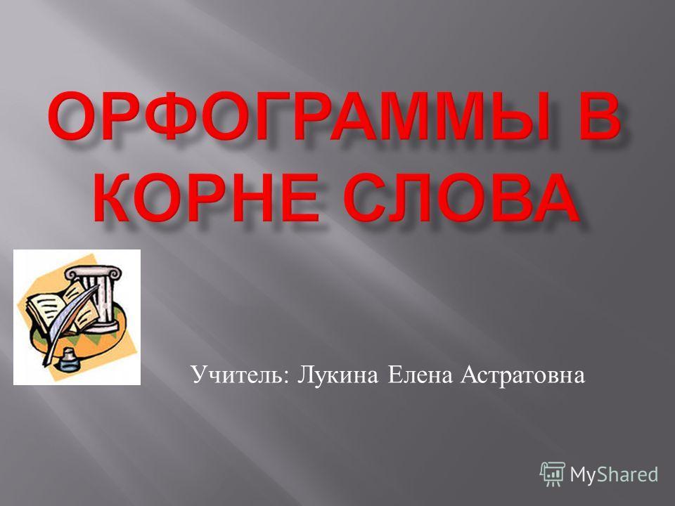 Учитель : Лукина Елена Астратовна