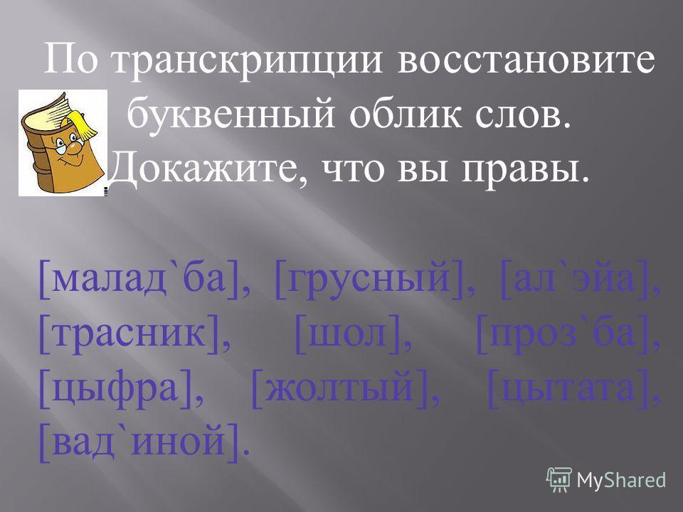 По транскрипции восстановите буквенный облик слов. Докажите, что вы правы. [ малад ` ба ], [ грусный ], [ ал ` эйа ], [ трасник ], [ шол ], [ проз ` ба ], [ цыфра ], [ жолтый ], [ цытата ], [ вад ` иной ].