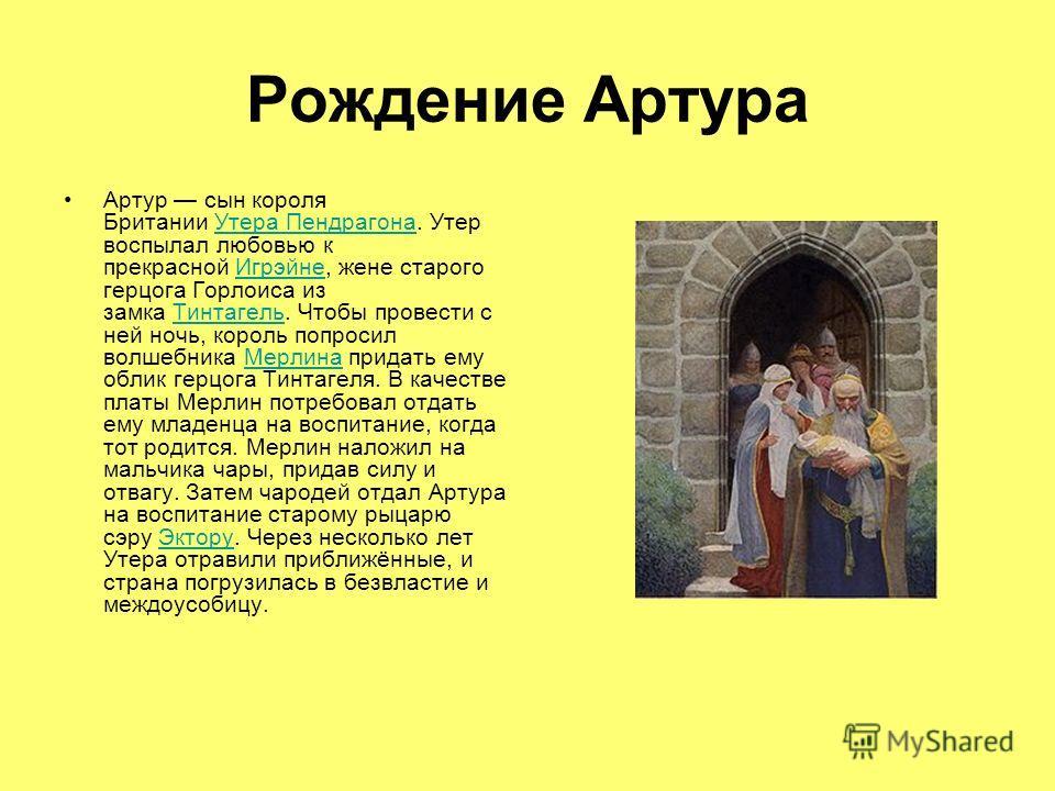 Рождение Артура Артур сын короля Британии Утера Пендрагона. Утер воспылал любовью к прекрасной Игрэйне, жене старого герцога Горлоиса из замка Тинтагель. Чтобы провести с ней ночь, король попросил волшебника Мерлина придать ему облик герцога Тинтагел