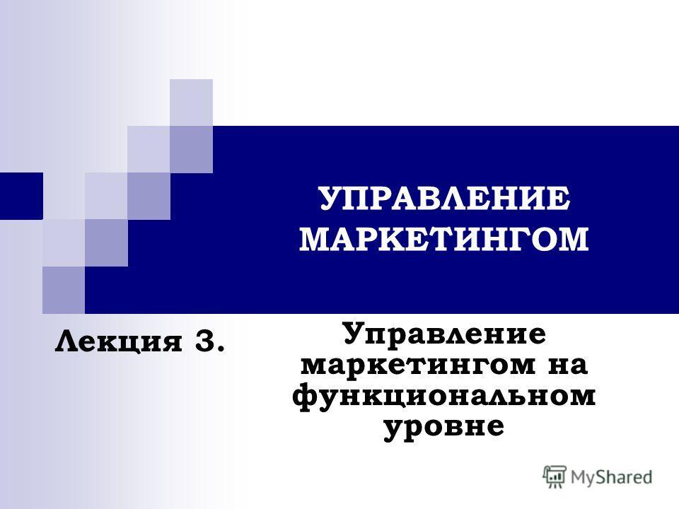 УПРАВЛЕНИЕ МАРКЕТИНГОМ Управление маркетингом на функциональном уровне Лекция 3.