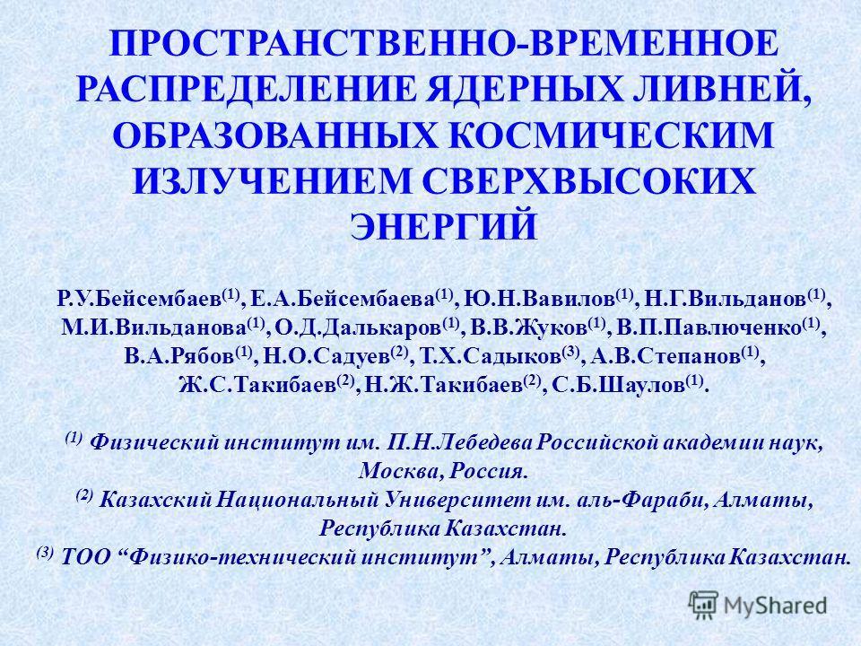 ПРОСТРАНСТВЕННО-ВРЕМЕННОЕ РАСПРЕДЕЛЕНИЕ ЯДЕРНЫХ ЛИВНЕЙ, ОБРАЗОВАННЫХ КОСМИЧЕСКИМ ИЗЛУЧЕНИЕМ СВЕРХВЫСОКИХ ЭНЕРГИЙ Р.У.Бейсембаев (1), Е.А.Бейсембаева (1), Ю.Н.Вавилов (1), Н.Г.Вильданов (1), М.И.Вильданова (1), О.Д.Далькаров (1), В.В.Жуков (1), В.П.Па