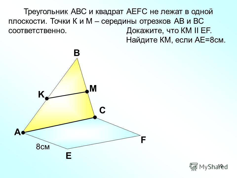 19 А В С Е F K M Треугольник АВС и квадрат АEFC не лежат в одной плоскости. Точки К и М – середины отрезков АВ и ВС соответственно. Докажите, что КМ II EF. Найдите КМ, если АЕ=8см. 8см