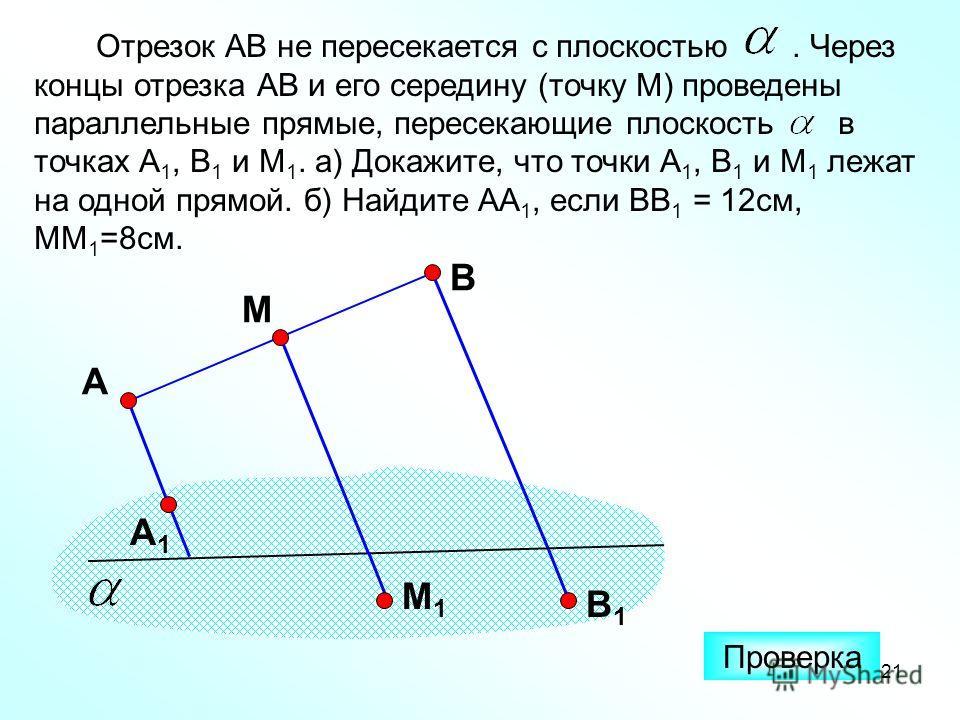 21 Отрезок АВ не пересекается с плоскостью. Через концы отрезка АВ и его середину (точку М) проведены параллельные прямые, пересекающие плоскость в точках А 1, В 1 и М 1. а) Докажите, что точки А 1, В 1 и М 1 лежат на одной прямой. б) Найдите АА 1, е
