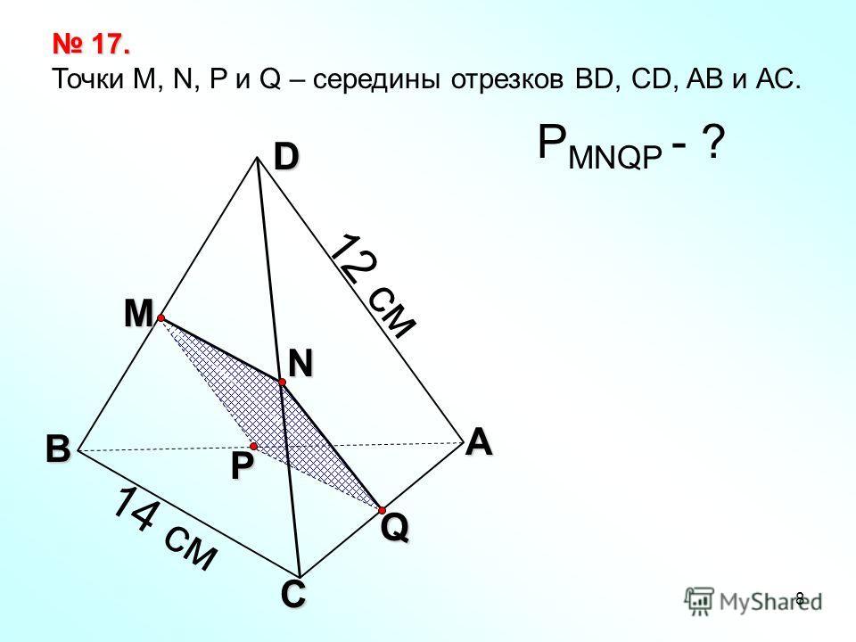 8 Q А С В D N M P 17. 17. Точки М, N, P и Q – середины отрезков BD, CD, AB и АС. Р MNQP - ? 12 см 14 см