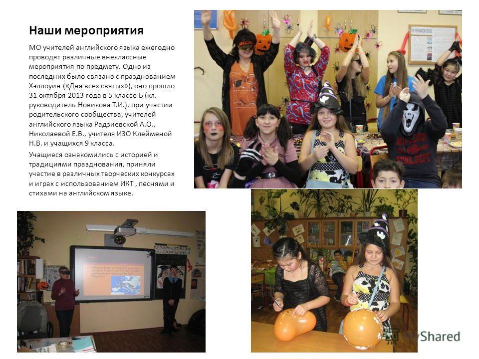 Наши мероприятия МО учителей английского языка ежегодно проводят различные внеклассные мероприятия по предмету. Одно из последних было связано с празднованием Хэллоуин («Дня всех святых»), оно прошло 31 октября 2013 года в 5 классе Б (кл. руководител