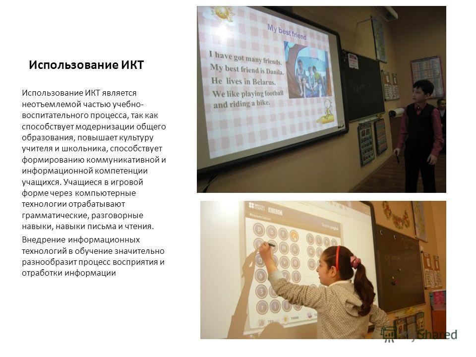 Использование ИКТ Использование ИКТ является неотъемлемой частью учебно- воспитательного процесса, так как способствует модернизации общего образования, повышает культуру учителя и школьника, способствует формированию коммуникативной и информационной