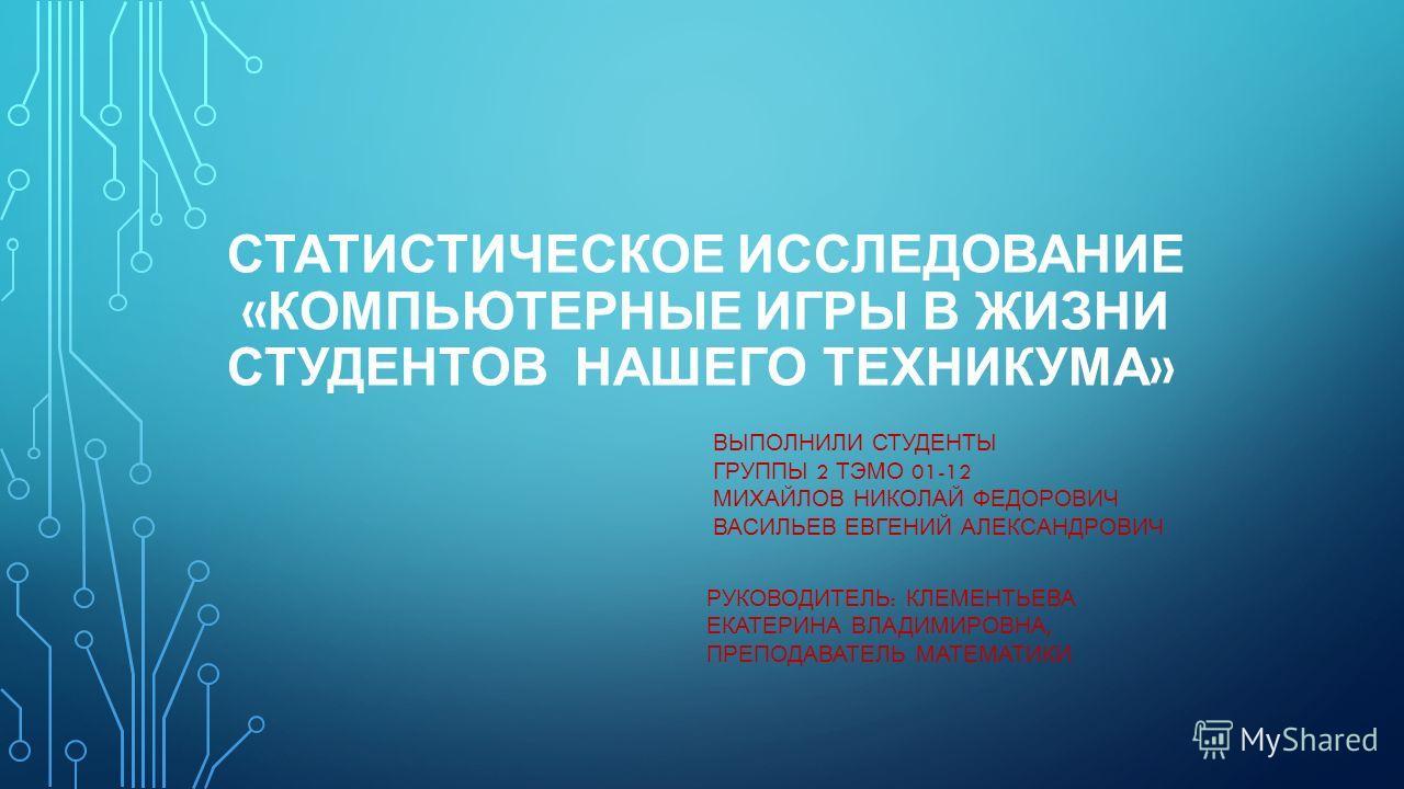 СТАТИСТИЧЕСКОЕ ИССЛЕДОВАНИЕ « КОМПЬЮТЕРНЫЕ ИГРЫ В ЖИЗНИ СТУДЕНТОВ НАШЕГО ТЕХНИКУМА » ВЫПОЛНИЛИ СТУДЕНТЫ ГРУППЫ 2 ТЭМО 01-12 МИХАЙЛОВ НИКОЛАЙ ФЕДОРОВИЧ ВАСИЛЬЕВ ЕВГЕНИЙ АЛЕКСАНДРОВИЧ РУКОВОДИТЕЛЬ : КЛЕМЕНТЬЕВА ЕКАТЕРИНА ВЛАДИМИРОВНА, ПРЕПОДАВАТЕЛЬ МАТ