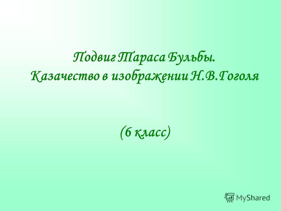 Подвиг Тараса Бульбы. Казачество в изображении Н.В.Гоголя (6 класс)