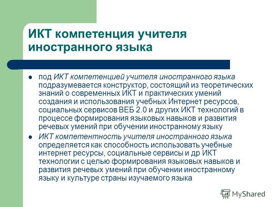 ИКТ компетенция учителя иностранного языка под ИКТ компетенцией учителя иностранного языка подразумевается конструктор, состоящий из теоретических знаний о современных ИКТ и практических умений создания и использования учебных Интернет ресурсов, соци