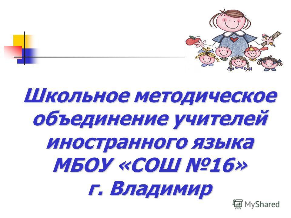 Школьное методическое объединение учителей иностранного языка МБОУ «СОШ 16» г. Владимир