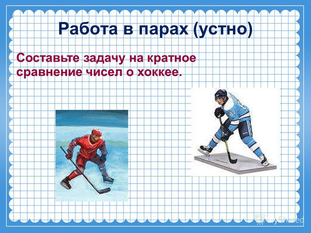 Работа в парах (устно) Составьте задачу на кратное сравнение чисел о хоккее.