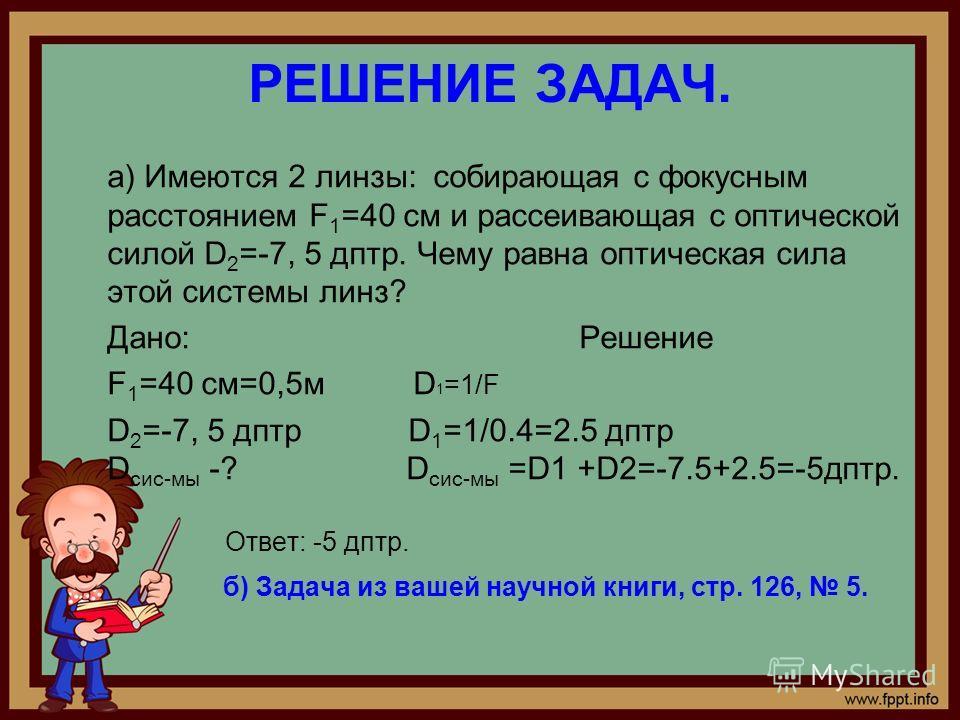 РЕШЕНИЕ ЗАДАЧ. а) Имеются 2 линзы: собирающая с фокусным расстоянием F 1 =40 см и рассеивающая с оптической силой D 2 =-7, 5 дптр. Чему равна оптическая сила этой системы линз? Дано: Решение F 1 =40 см=0,5м D 1 =1/F D 2 =-7, 5 дптр D 1 =1/0.4=2.5 дпт