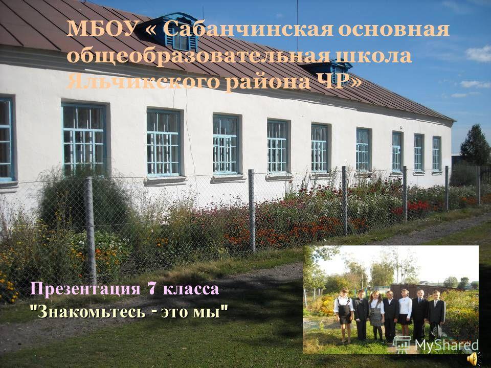 МБОУ « Сабанчинская основная общеобразовательная школа Яльчикского района ЧР» Презентация 7 класса  Знакомьтесь - это мы