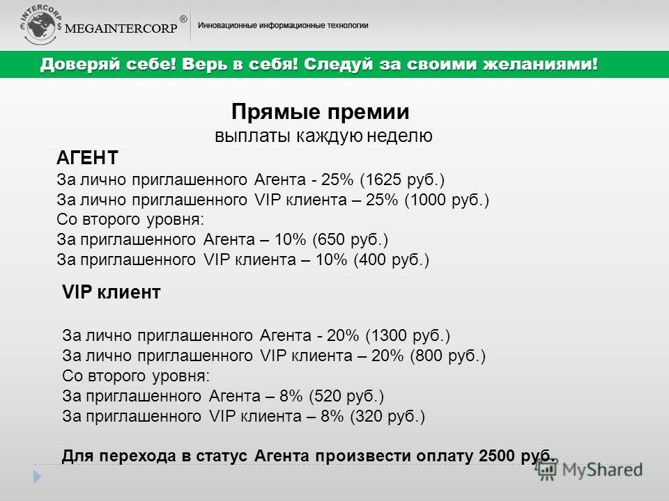 Прямые премии выплаты каждую неделю АГЕНТ За лично приглашенного Агента - 25% (1625 руб.) За лично приглашенного VIP клиента – 25% (1000 руб.) Со второго уровня: За приглашенного Агента – 10% (650 руб.) За приглашенного VIP клиента – 10% (400 руб.) Д