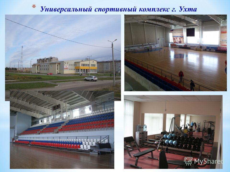 * Универсальный спортивный комплекс г. Ухта