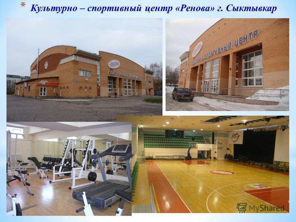 * Культурно – спортивный центр «Ренова» г. Сыктывкар