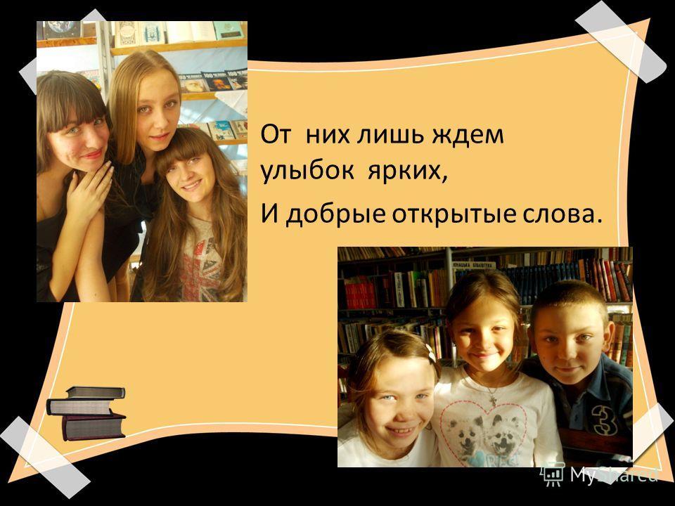 От них лишь ждем улыбок ярких, И добрые открытые слова.