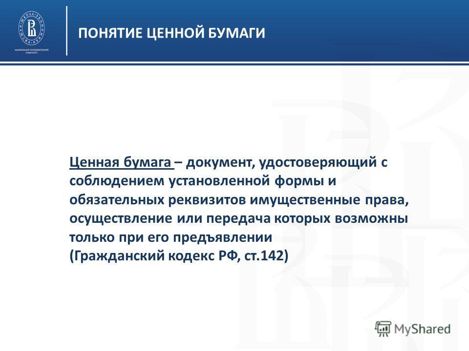 ПОНЯТИЕ ЦЕННОЙ БУМАГИ Ценная бумага – документ, удостоверяющий с соблюдением установленной формы и обязательных реквизитов имущественные права, осуществление или передача которых возможны только при его предъявлении (Гражданский кодекс РФ, ст.142)