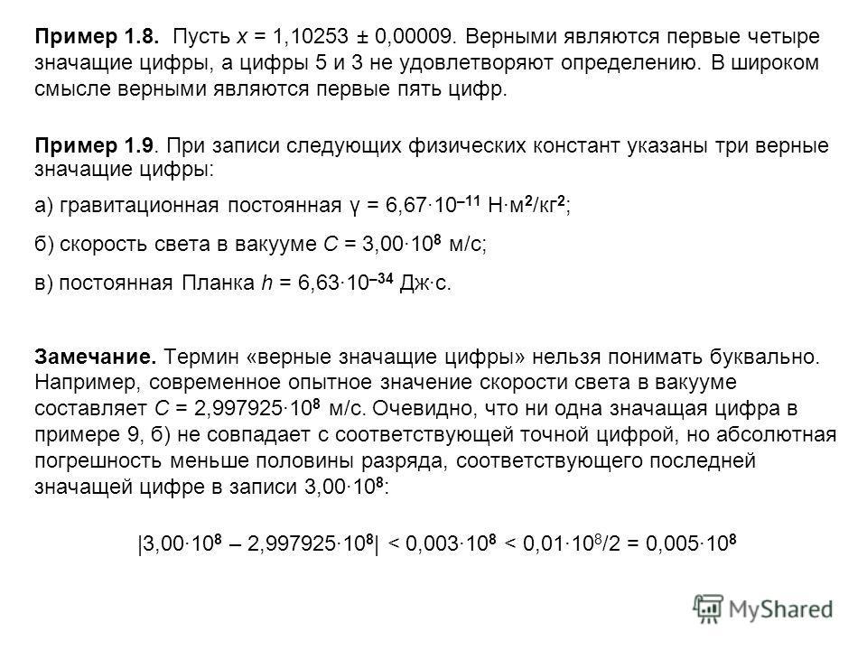 Пример 1.8. Пусть x = 1,10253 ± 0,00009. Верными являются первые четыре значащие цифры, а цифры 5 и 3 не удовлетворяют определению. В широком смысле верными являются первые пять цифр. Пример 1.9. При записи следующих физических констант указаны три в