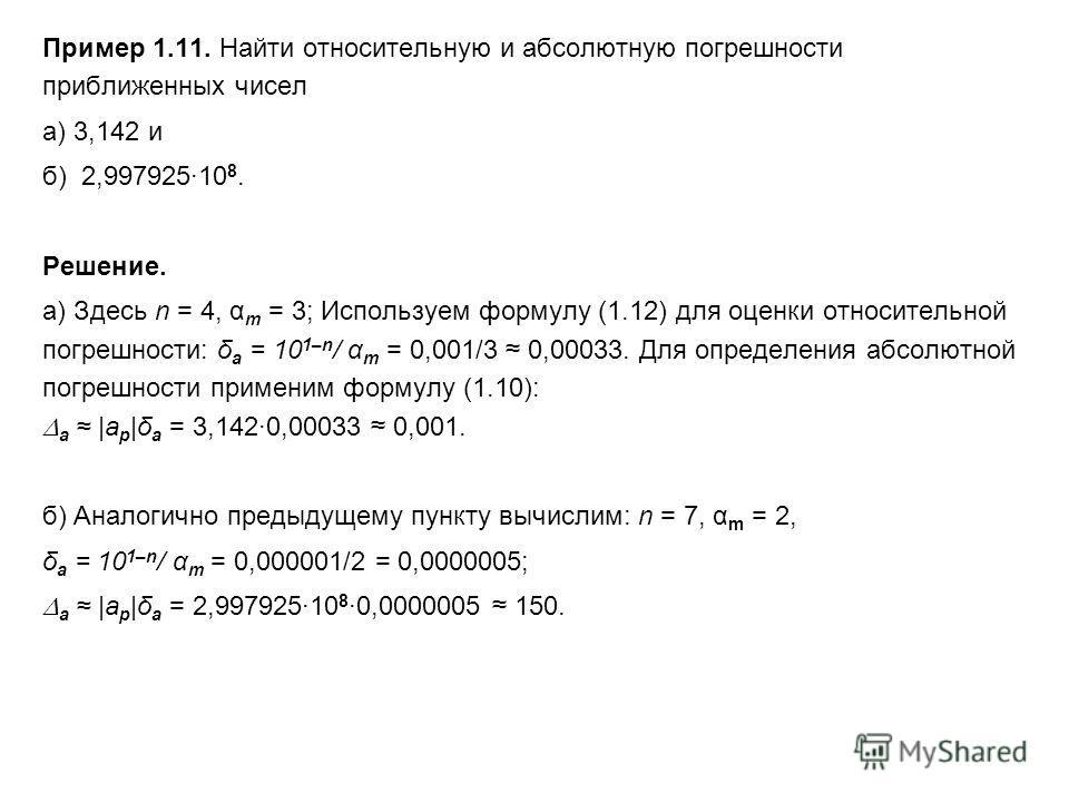Пример 1.11. Найти относительную и абсолютную погрешности приближенных чисел а) 3,142 и б) 2,99792510 8. Решение. а) Здесь n = 4, α m = 3; Используем формулу (1.12) для оценки относительной погрешности: δ a = 10 1–n / α m = 0,001/3 0,00033. Для опред