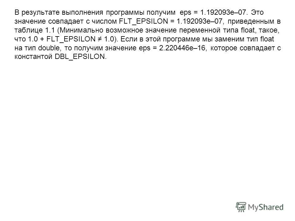 В результате выполнения программы получим eps = 1.192093e–07. Это значение совпадает с числом FLT_EPSILON = 1.192093e–07, приведенным в таблице 1.1 (Минимально возможное значение переменной типа float, такое, что 1.0 + FLT_EPSILON 1.0). Если в этой п